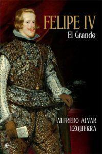 """Portada de """"Felipe IV, el Grande"""", de Alfredo Alvar (La Esfera de los Libros)."""