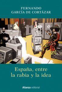 """""""España, entre la rabia y la idea"""", por Fernando García de Cortázar, Madrid, Alianza, 2018."""